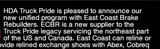 HDA Truck Pride is pleased to announce our new unified program with East Coast Brake Rebuilders. ECBR is a new supplier to the Truck Pride legacy servicing the northeast part of the US and Canada. East Coast can reline or clean your shoe cores and provide relined exchange shoes with Abex, Cobreq or Duroline block.